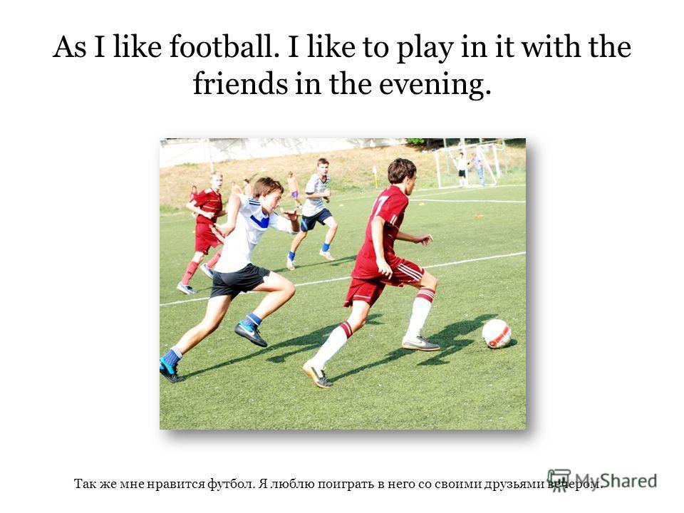 Так же мне нравится футбол. Я люблю поиграть в него со своими друзьями вечером. As I like football. I like to play in it with the friends in the evening.
