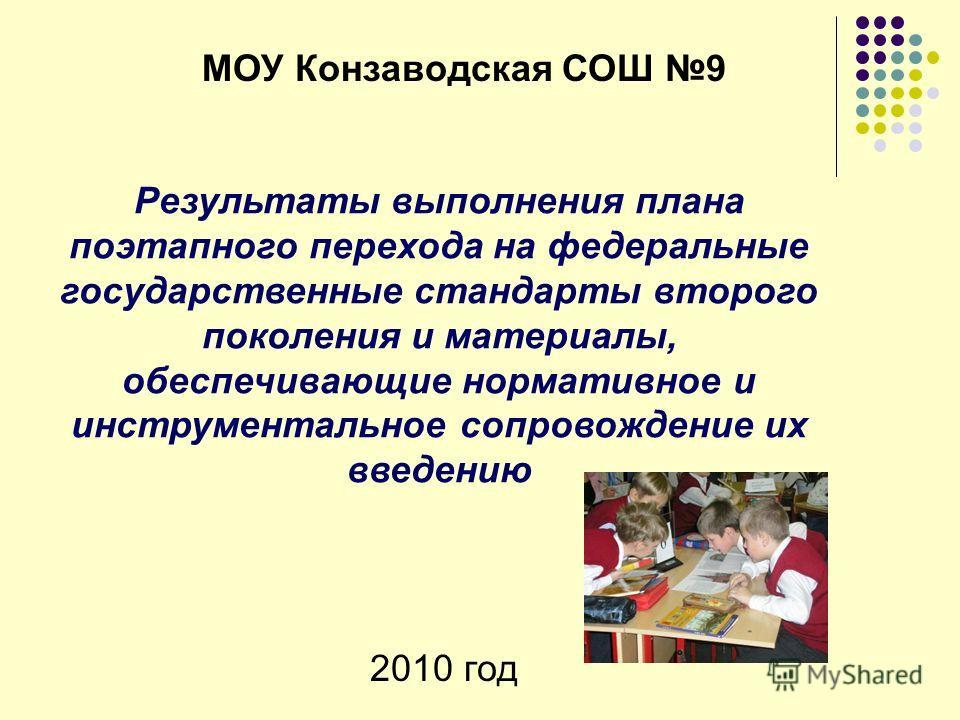 Результаты выполнения плана поэтапного перехода на федеральные государственные стандарты второго поколения и материалы, обеспечивающие нормативное и инструментальное сопровождение их введению МОУ Конзаводская СОШ 9 2010 год