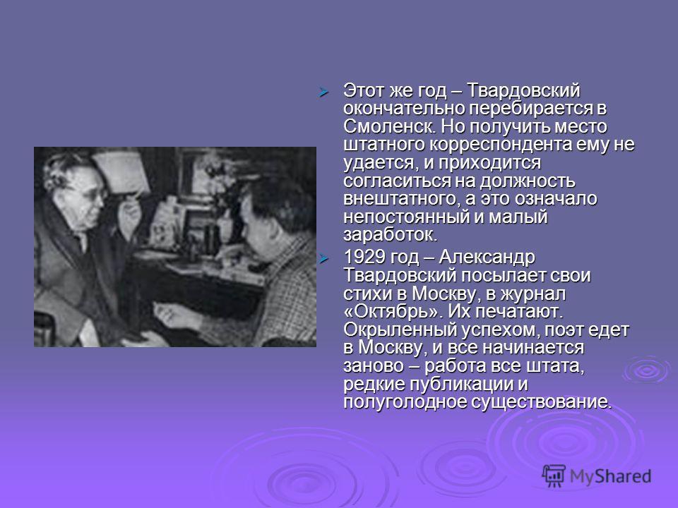 Этот же год – Твардовский окончательно перебирается в Смоленск. Но получить место штатного корреспондента ему не удается, и приходится согласиться на должность внештатного, а это означало непостоянный и малый заработок. 1929 год – Александр Твардовск