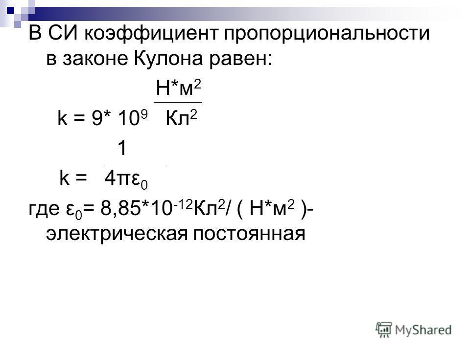 В СИ коэффициент пропорциональности в законе Кулона равен: Н*м 2 k = 9* 10 9 Кл 2 1 k = 4πε 0 где ε 0 = 8,85*10 -12 Кл 2 / ( Н*м 2 )- электрическая постоянная
