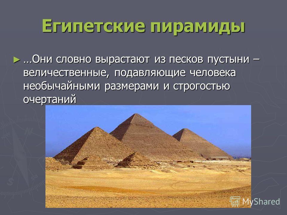 Египетские пирамиды …Они словно вырастают из песков пустыни – величественные, подавляющие человека необычайными размерами и строгостью очертаний …Они словно вырастают из песков пустыни – величественные, подавляющие человека необычайными размерами и с
