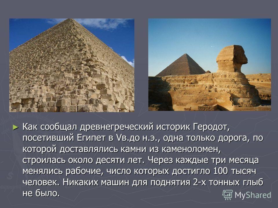 Как сообщал древнегреческий историк Геродот, посетивший Египет в Vв.до н.э., одна только дорога, по которой доставлялись камни из каменоломен, строилась около десяти лет. Через каждые три месяца менялись рабочие, число которых достигло 100 тысяч чело