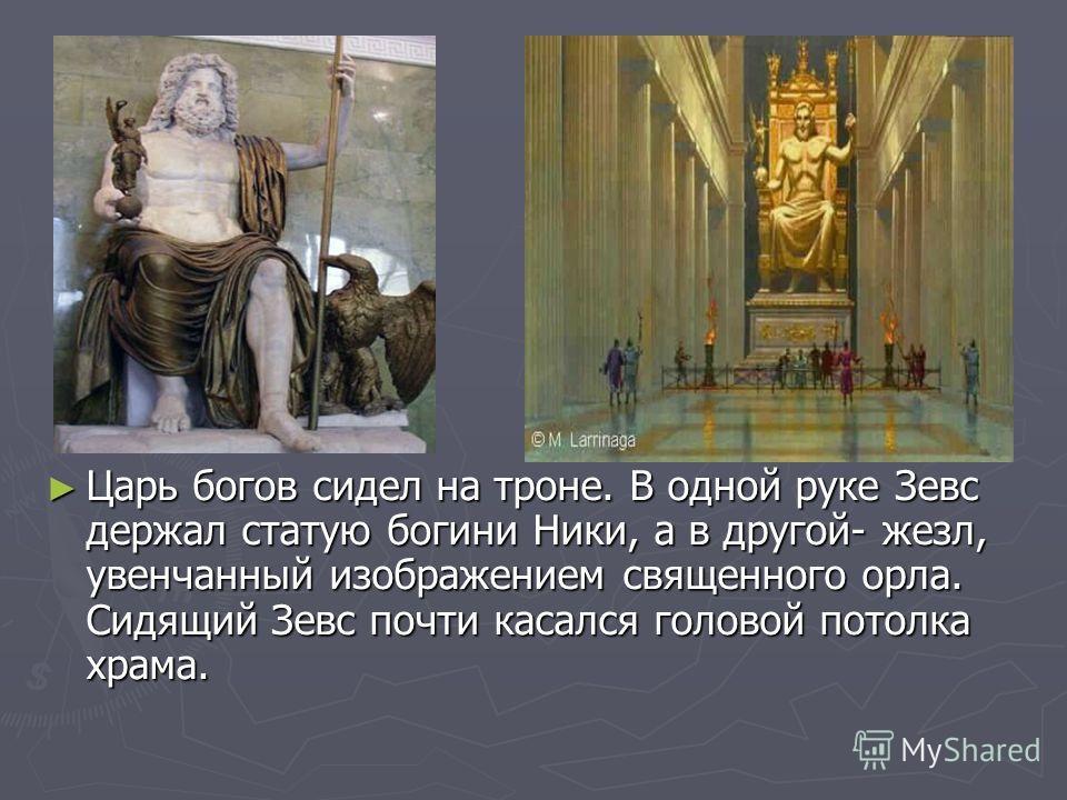Царь богов сидел на троне. В одной руке Зевс держал статую богини Ники, а в другой- жезл, увенчанный изображением священного орла. Сидящий Зевс почти касался головой потолка храма.