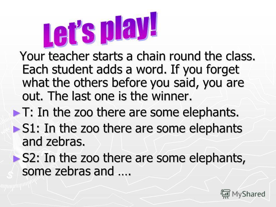 Your teacher starts a chain round the class. Each student adds a word. If you forget what the others before you said, you are out. The last one is the winner. Your teacher starts a chain round the class. Each student adds a word. If you forget what t