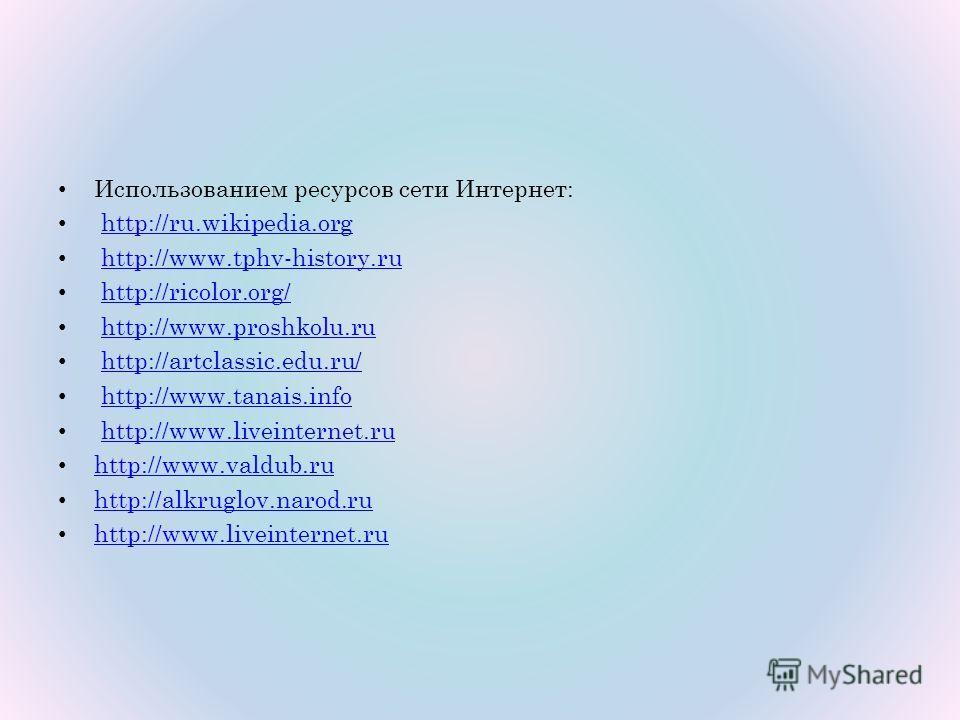 Использованием ресурсов сети Интернет: http://ru.wikipedia.org http://www.tphv-history.ru http://ricolor.org/ http://www.proshkolu.ru http://artclassic.edu.ru/ http://www.tanais.info http://www.liveinternet.ru http://www.valdub.ru http://alkruglov.na