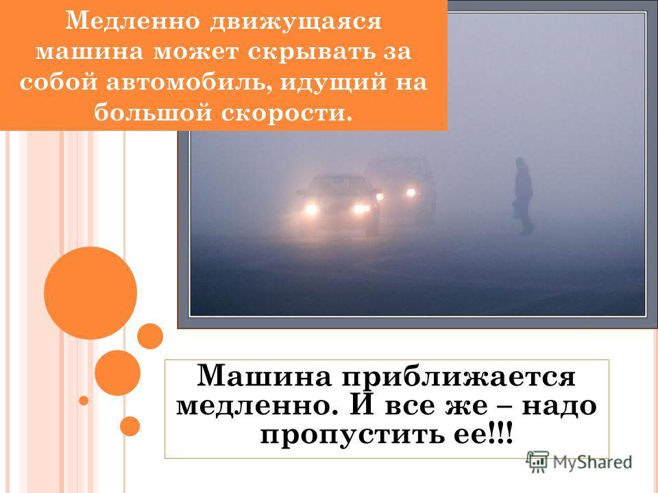 Машина приближается медленно. И все же – надо пропустить ее!!! Медленно движущаяся машина может скрывать за собой автомобиль, идущий на большой скорости.