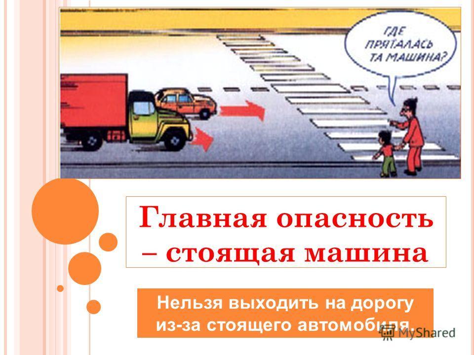Главная опасность – стоящая машина Нельзя выходить на дорогу из-за стоящего автомобиля.