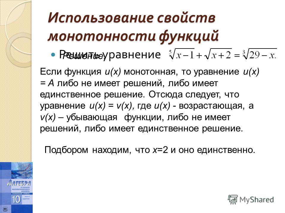 Использование свойств монотонности функций Решить уравнение Решение. Если функция u(x) монотонная, то уравнение и(х) = А либо не имеет решений, либо имеет единственное решение. Отсюда следует, что уравнение и(х) = v(x), где и(х) - возрастающая, a