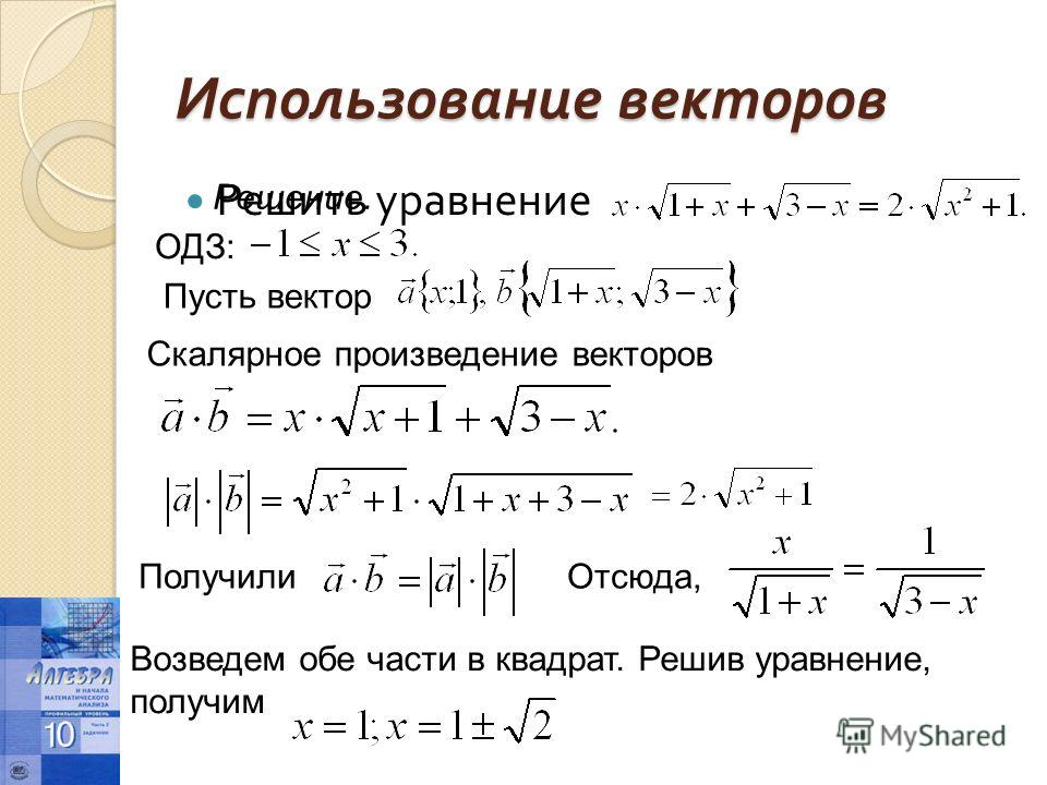 Использование векторов Решить уравнение Решение. ОДЗ: Пусть вектор Скалярное произведение векторов Получили Отсюда, Возведем обе части в квадрат. Решив уравнение, получим
