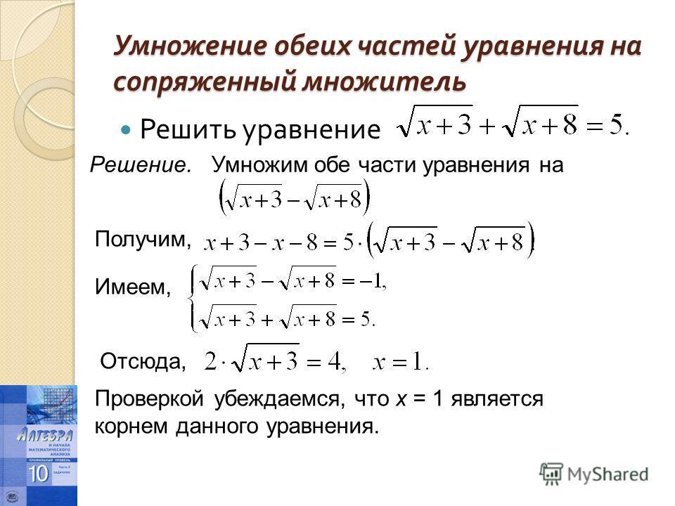 Умножение обеих частей уравнения на сопряженный множитель Решить уравнение Решение.Умножим обе части уравнения на Получим, Имеем, Отсюда, Проверкой убеждаемся, что х = 1 является корнем данного уравнения.