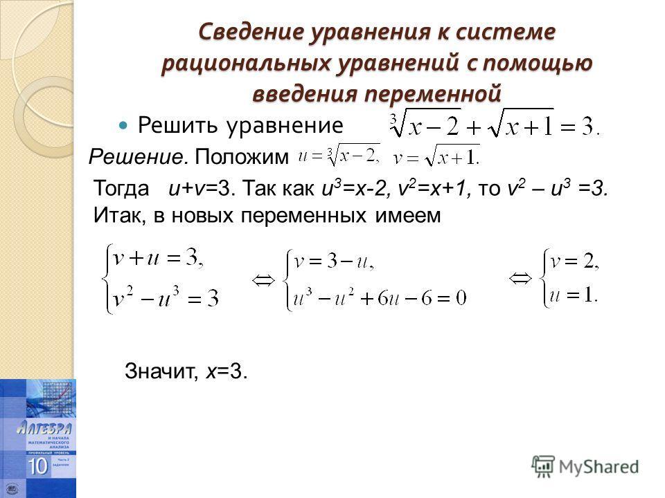 Сведение уравнения к системе рациональных уравнений с помощью введения переменной Решить уравнение Решение. Положим Тогда u+v=3. Так как u 3 =x-2, v 2 =x+1, то v 2 – u 3 =3. Итак, в новых переменных имеем Значит, х=3.
