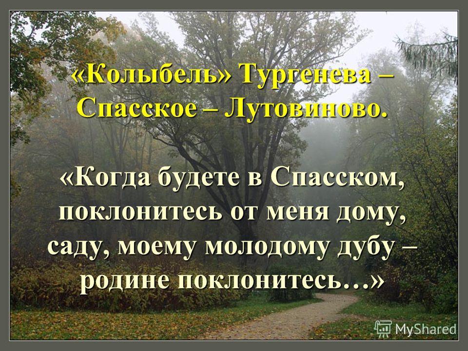 «Колыбель» Тургенева – Спасское – Лутовиново. «Когда будете в Спасском, поклонитесь от меня дому, саду, моему молодому дубу – родине поклонитесь…»