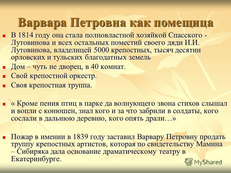 Варвара Петровна как помещица В 1814 году она стала полновластной хозяйкой Спасского - Лутовинова и всех остальных поместий своего дяди И.И. Лутовинова, владелицей 5000 крепостных, тысяч десятин орловских и тульских благодатных земель В 1814 году она