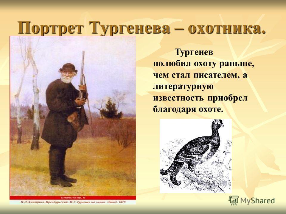 Портрет Тургенева – охотника. Тургенев полюбил охоту раньше, чем стал писателем, а литературную известность приобрел благодаря охоте.