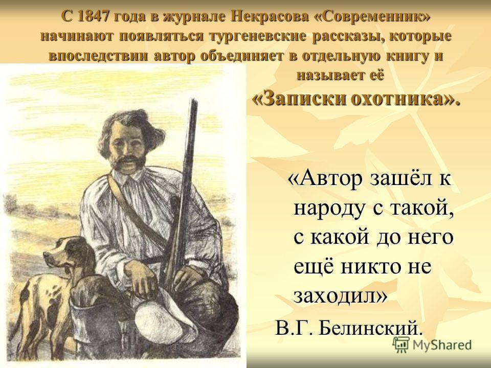 С 1847 года в журнале Некрасова «Современник» начинают появляться тургеневские рассказы, которые впоследствии автор объединяет в отдельную книгу и называет её «Записки охотника». «Автор зашёл к народу с такой, с какой до него ещё никто не заходил» «А