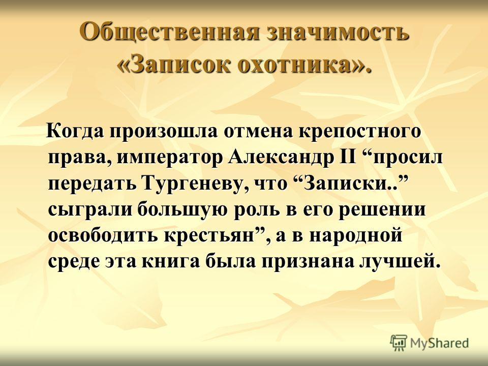 Общественная значимость «Записок охотника». Когда произошла отмена крепостного права, император Александр II просил передать Тургеневу, что Записки.. сыграли большую роль в его решении освободить крестьян, а в народной среде эта книга была признана л