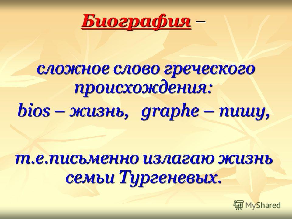 Биография – сложное слово греческого происхождения: сложное слово греческого происхождения: bios – жизнь, graphe – пишу, т.е.письменно излагаю жизнь семьи Тургеневых.