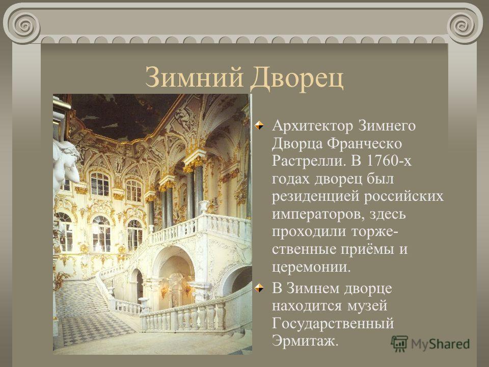 Зимний Дворец Архитектор Зимнего Дворца Франческо Растрелли. В 1760-х годах дворец был резиденцией российских императоров, здесь проходили торже- ственные приёмы и церемонии. В Зимнем дворце находится музей Государственный Эрмитаж.