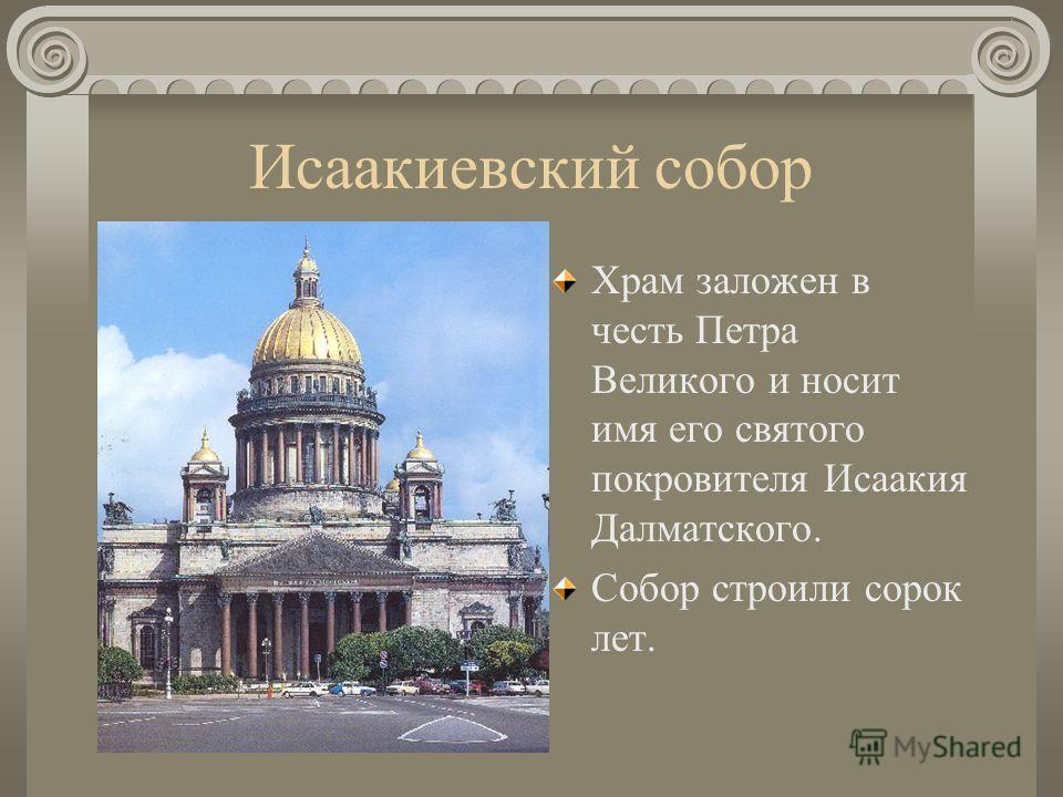 Исаакиевский собор Храм заложен в честь Петра Великого и носит имя его святого покровителя Исаакия Далматского. Собор строили сорок лет.