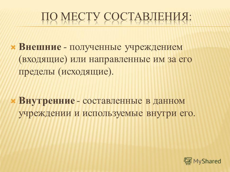Внешние - полученные учреждением (входящие) или направленные им за его пределы (исходящие). Внутренние - составленные в данном учреждении и используемые внутри его.