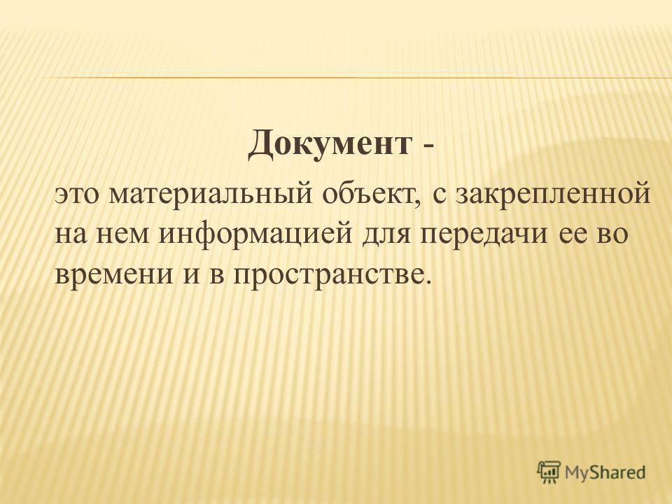 Документ - это материальный объект, с закрепленной на нем информацией для передачи ее во времени и в пространстве.