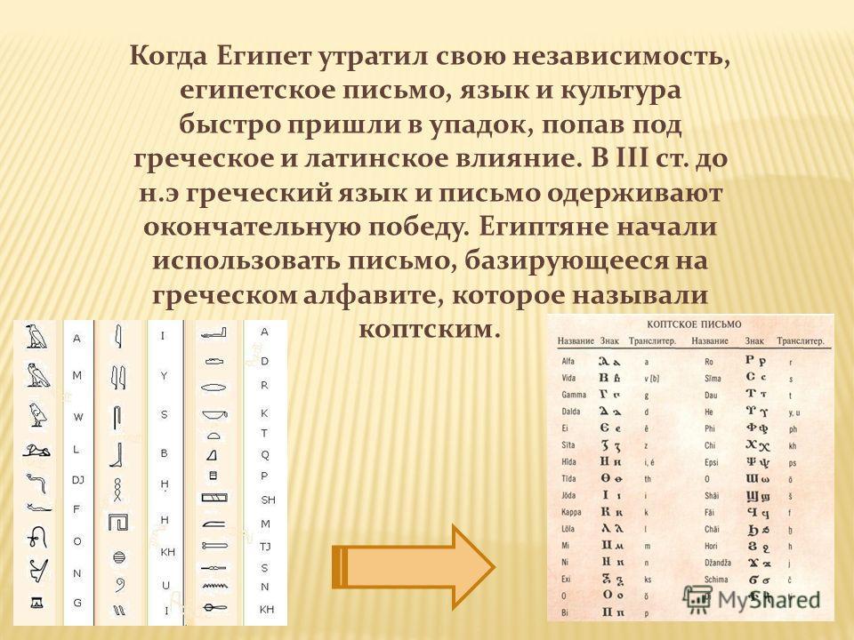 Когда Египет утратил свою независимость, египетское письмо, язык и культура быстро пришли в упадок, попав под греческое и латинское влияние. В III ст. до н.э греческий язык и письмо одерживают окончательную победу. Египтяне начали использовать письмо