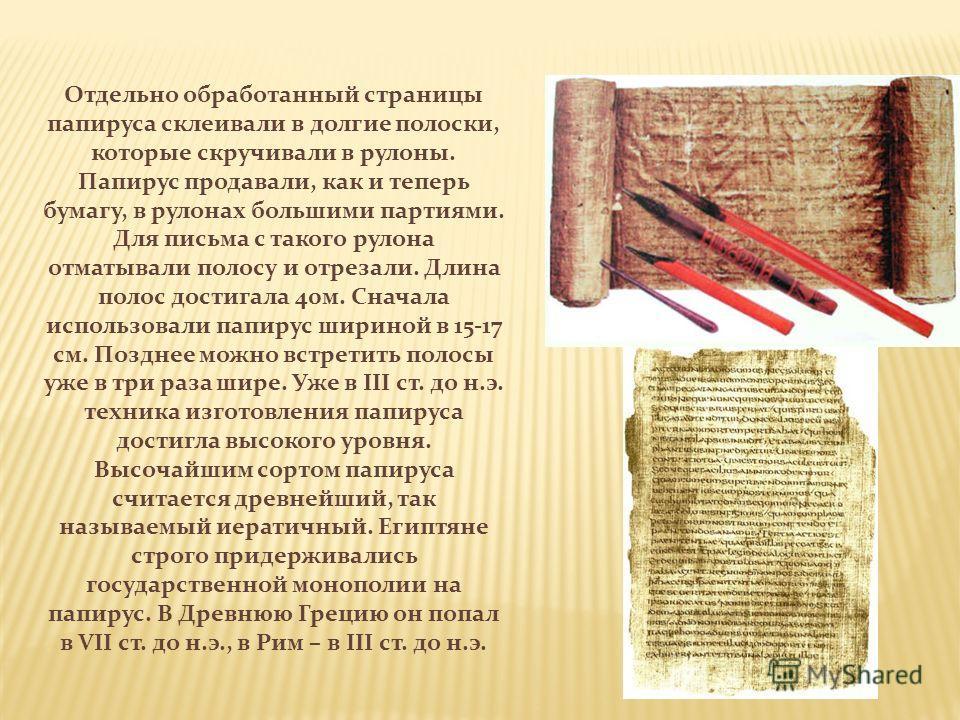 Отдельно обработанный страницы папируса склеивали в долгие полоски, которые скручивали в рулоны. Папирус продавали, как и теперь бумагу, в рулонах большими партиями. Для письма с такого рулона отматывали полосу и отрезали. Длина полос достигала 40м.