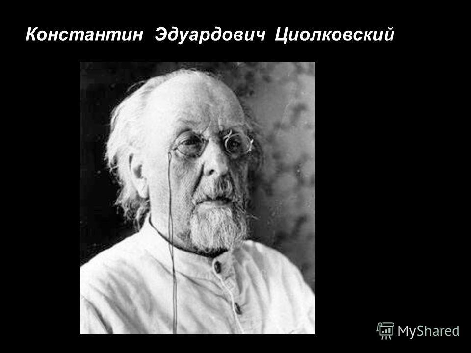 Константин Э дуардович Ц иолковский