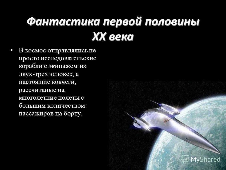 Фантастика первой половины XX века В космос отправлялись не просто исследовательские корабли с экипажем из двух-трех человек, а настоящие ковчеги, рассчитаные на многолетние полеты с большим количеством пассажиров на борту.