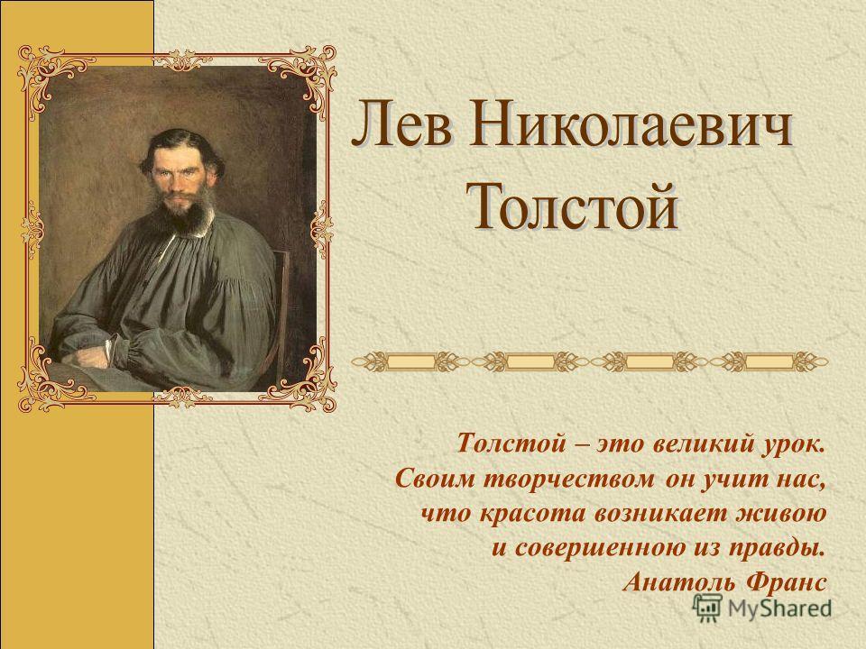 Толстой – это великий урок. Своим творчеством он учит нас, что красота возникает живою и совершенною из правды. Анатоль Франс