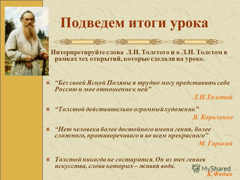 Подведем итоги урока Интерпретируйте слова Л.Н. Толстого и о Л.Н. Толстом в рамках тех открытий, которые сделали на уроке. Без своей Ясной Поляны я трудно могу представить себе Россию и мое отношение к ней Л.Н.Толстой Толстой действительно огромный х