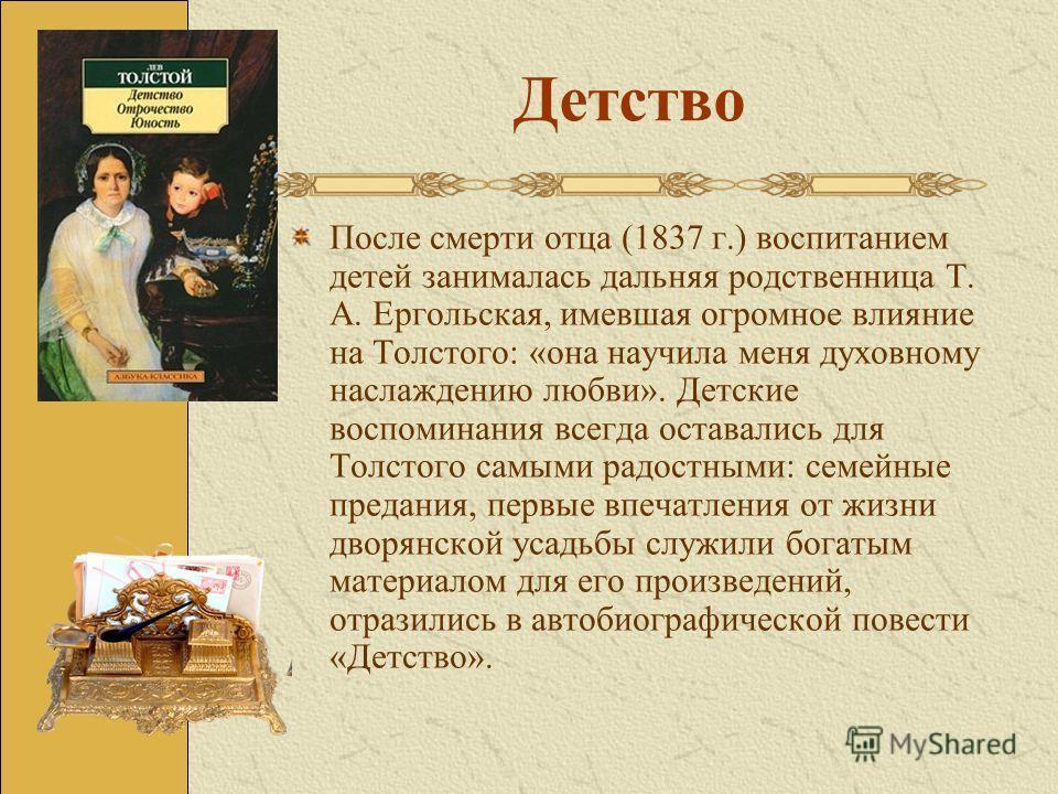 Детство После смерти отца (1837 г.) воспитанием детей занималась дальняя родственница Т. А. Ергольская, имевшая огромное влияние на Толстого: «она научила меня духовному наслаждению любви». Детские воспоминания всегда оставались для Толстого самыми р
