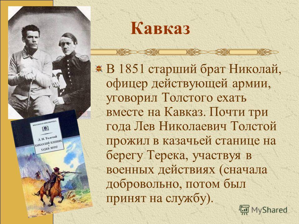 Кавказ В 1851 старший брат Николай, офицер действующей армии, уговорил Толстого ехать вместе на Кавказ. Почти три года Лев Николаевич Толстой прожил в казачьей станице на берегу Терека, участвуя в военных действиях (сначала добровольно, потом был при