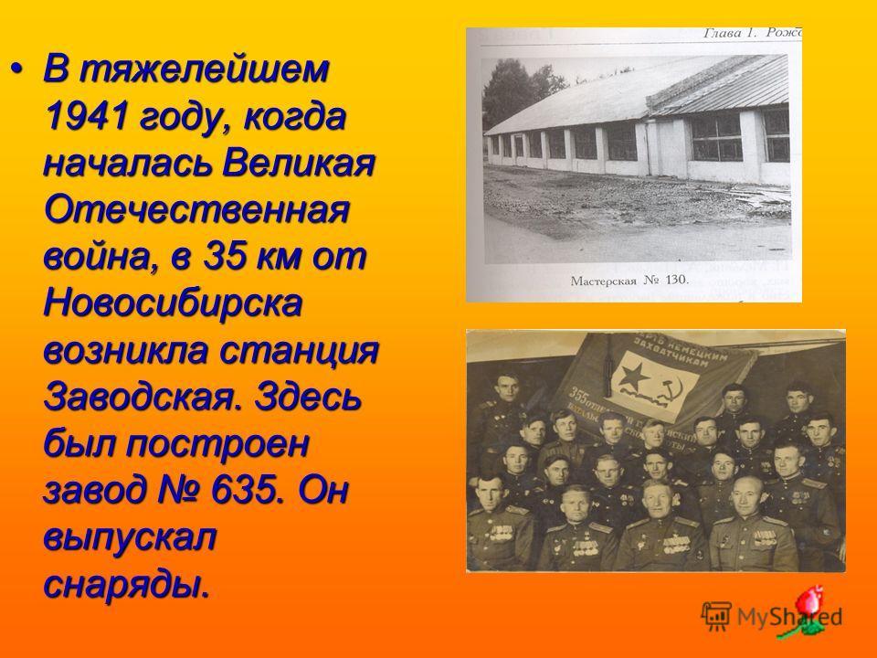 В тяжелейшем 1941 году, когда началась Великая Отечественная война, в 35 км от Новосибирска возникла станция Заводская. Здесь был построен завод 635. Он выпускал снаряды.В тяжелейшем 1941 году, когда началась Великая Отечественная война, в 35 км от Н