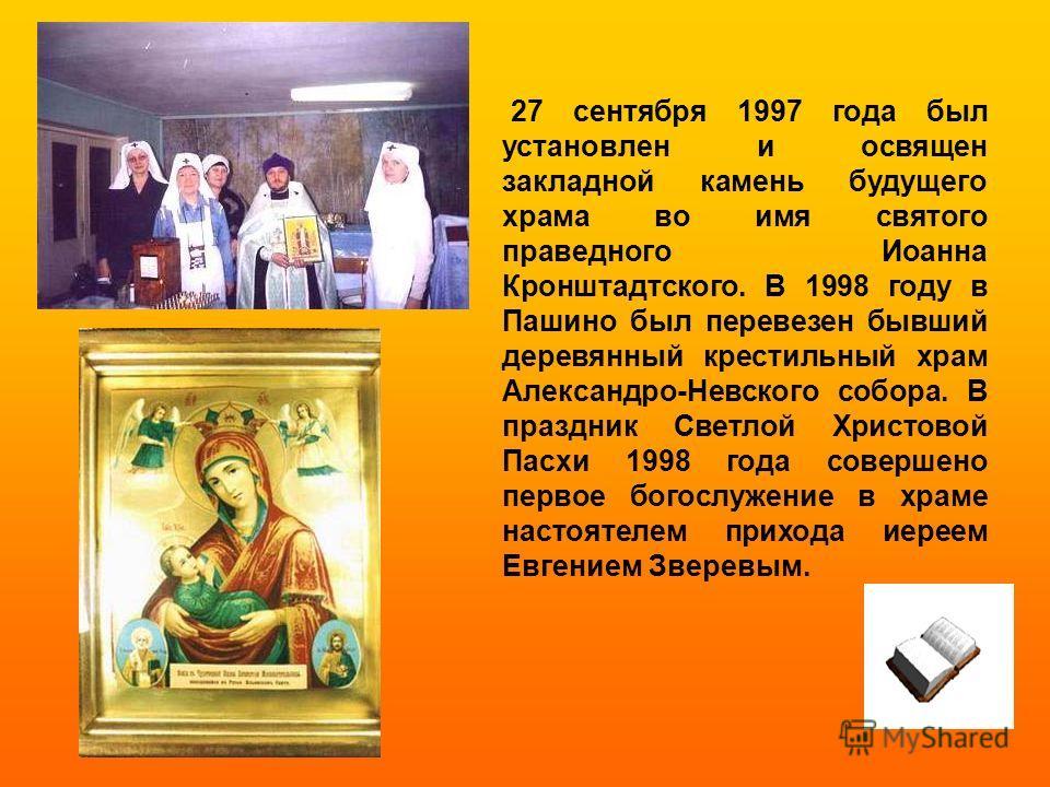 27 сентября 1997 года был установлен и освящен закладной камень будущего храма во имя святого праведного Иоанна Кронштадтского. В 1998 году в Пашино был перевезен бывший деревянный крестильный храм Александро-Невского собора. В праздник Светлой Христ