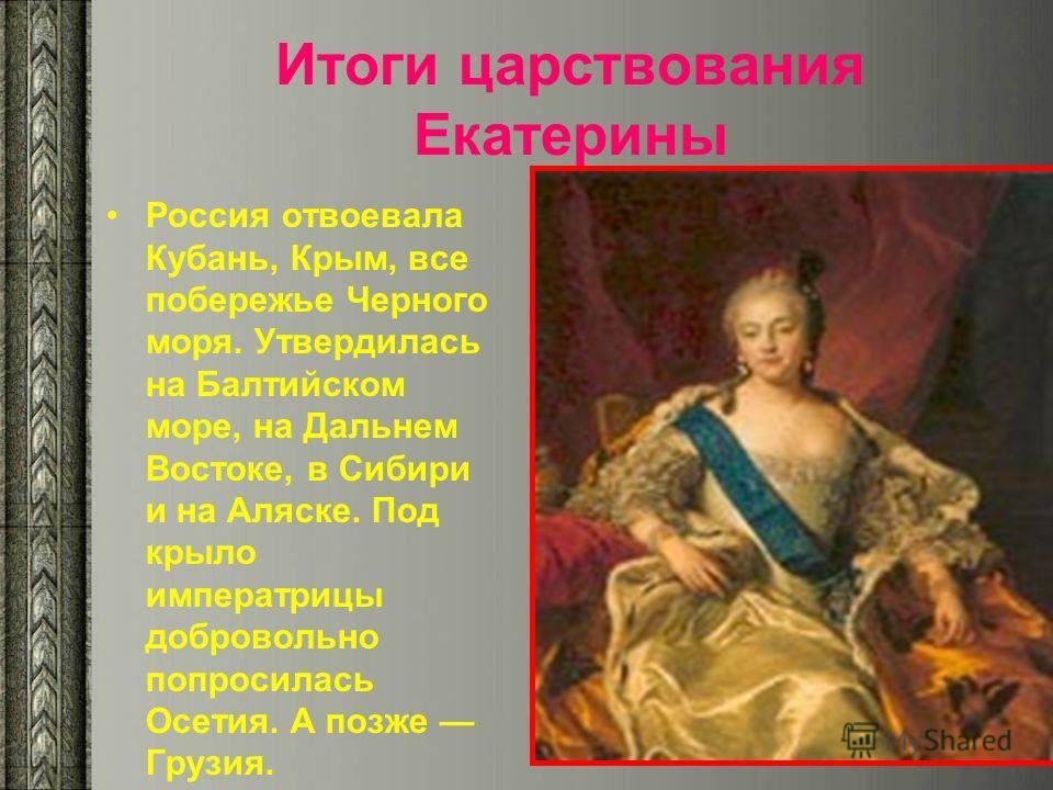 Итоги царствования Екатерины Россия отвоевала Кубань, Крым, все побережье Черного моря. Утвердилась на Балтийском море, на Дальнем Востоке, в Сибири и на Аляске. Под крыло императрицы добровольно попросилась Осетия. А позже Грузия.