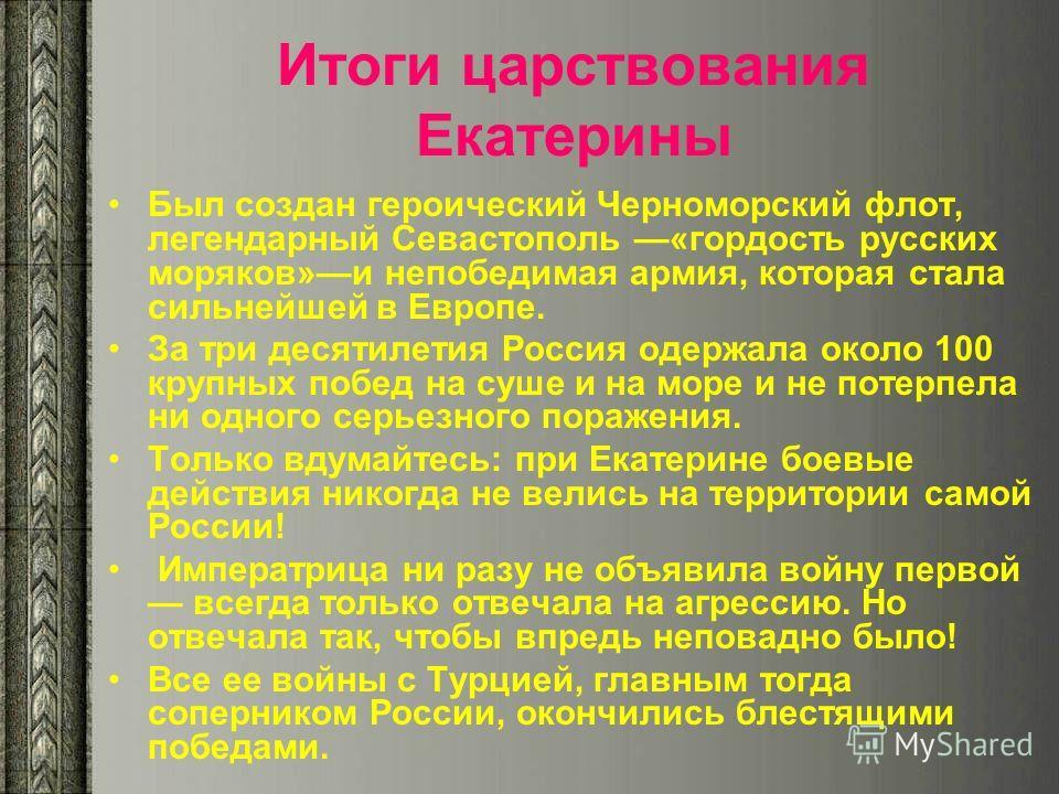 Итоги царствования Екатерины Был создан героический Черноморский флот, легендарный Севастополь «гордость русских моряков»и непобедимая армия, которая стала сильнейшей в Европе. За три десятилетия Россия одержала около 100 крупных побед на суше и на м