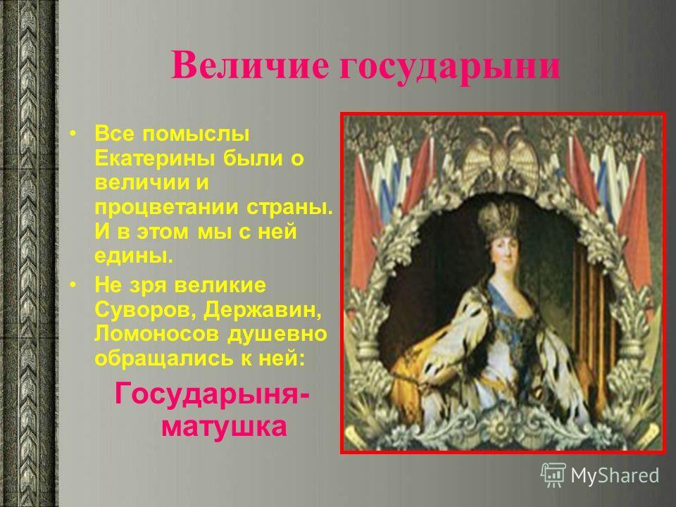 Величие государыни Все помыслы Екатерины были о величии и процветании страны. И в этом мы с ней едины. Не зря великие Суворов, Державин, Ломоносов душевно обращались к ней: Государыня- матушка