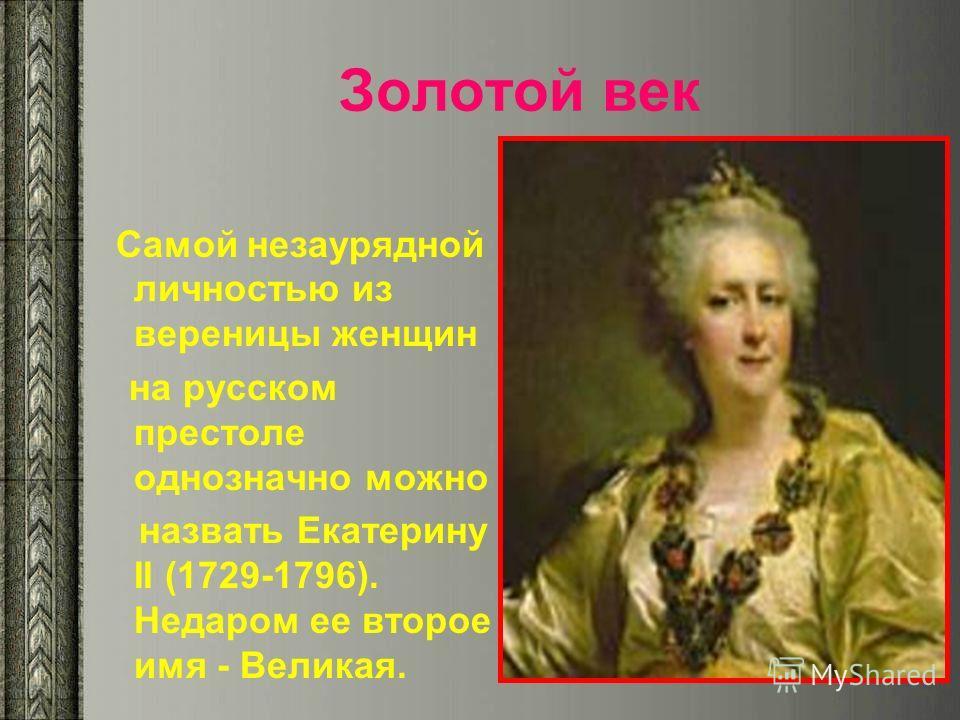 Золотой век Самой незаурядной личностью из вереницы женщин на русском престоле однозначно можно назвать Екатерину II (1729-1796). Недаром ее второе имя - Великая.