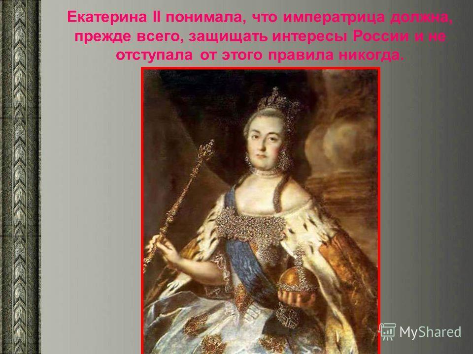 Екатерина II понимала, что императрица должна, прежде всего, защищать интересы России и не отступала от этого правила никогда.