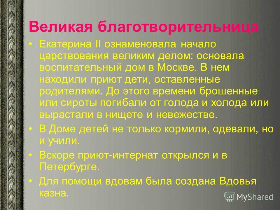 Великая благотворительница Екатерина II ознаменовала начало царствования великим делом: основала воспитательный дом в Москве. В нем находили приют дети, оставленные родителями. До этого времени брошенные или сироты погибали от голода и холода или выр