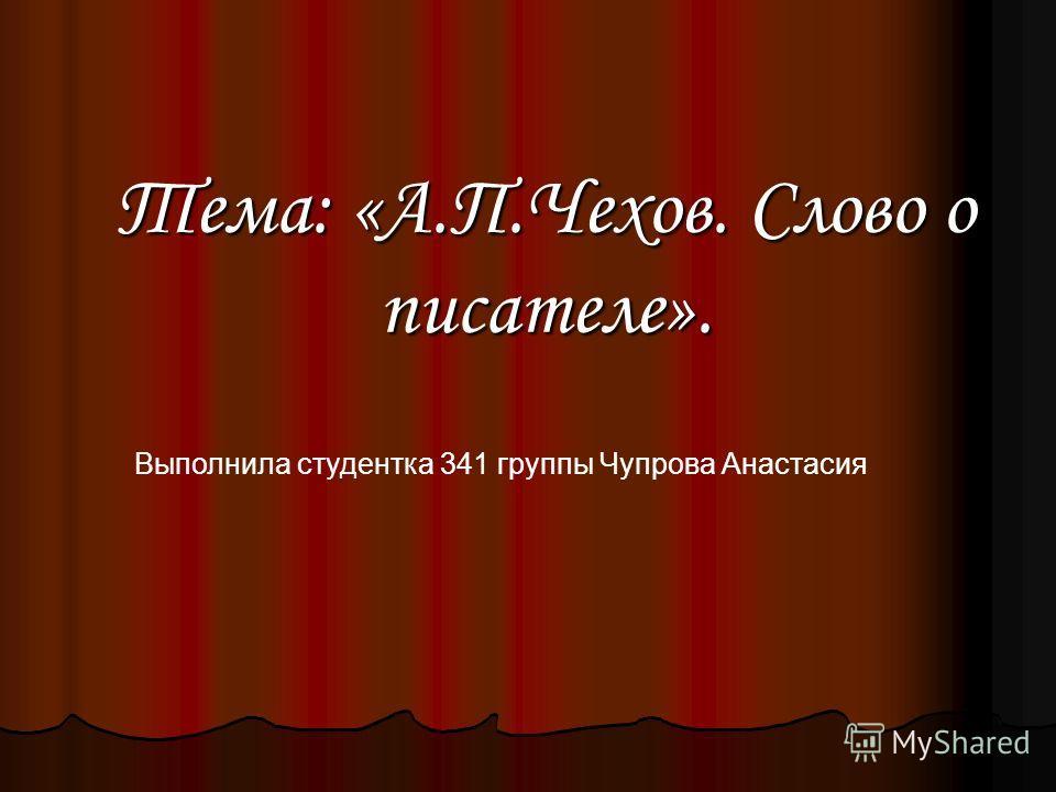 Тема: «А.П.Чехов. Слово о писателе». Выполнила студентка 341 группы Чупрова Анастасия