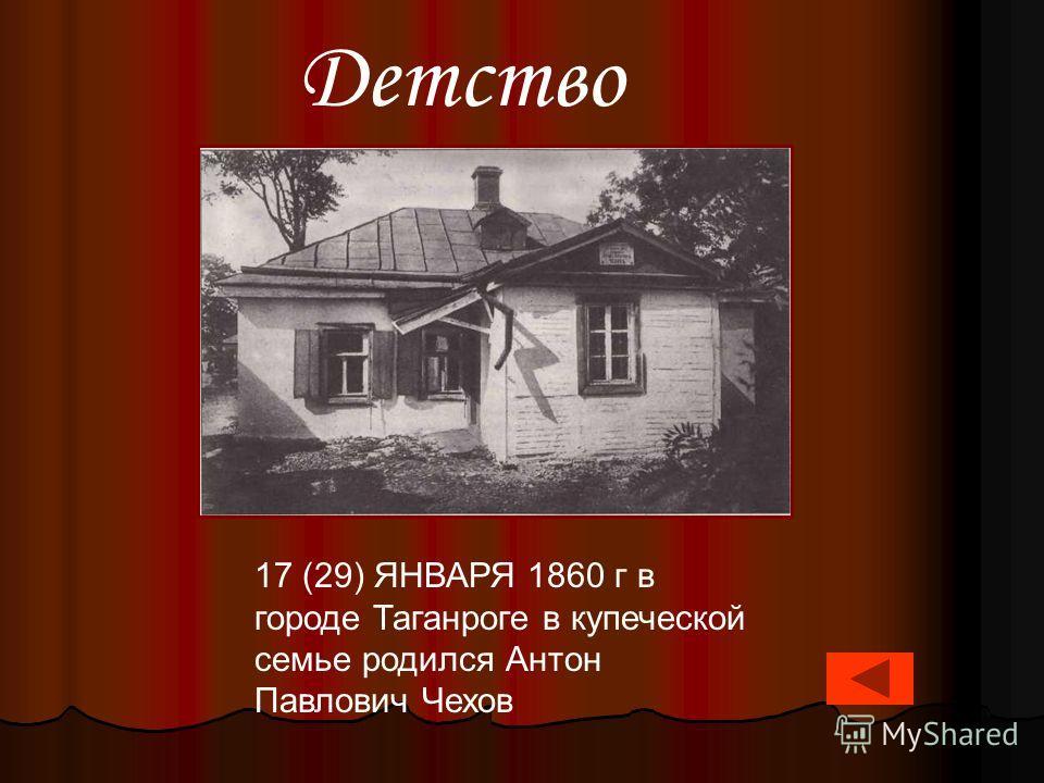 17 (29) ЯНВАРЯ 1860 г в городе Таганроге в купеческой семье родился Антон Павлович Чехов Детство