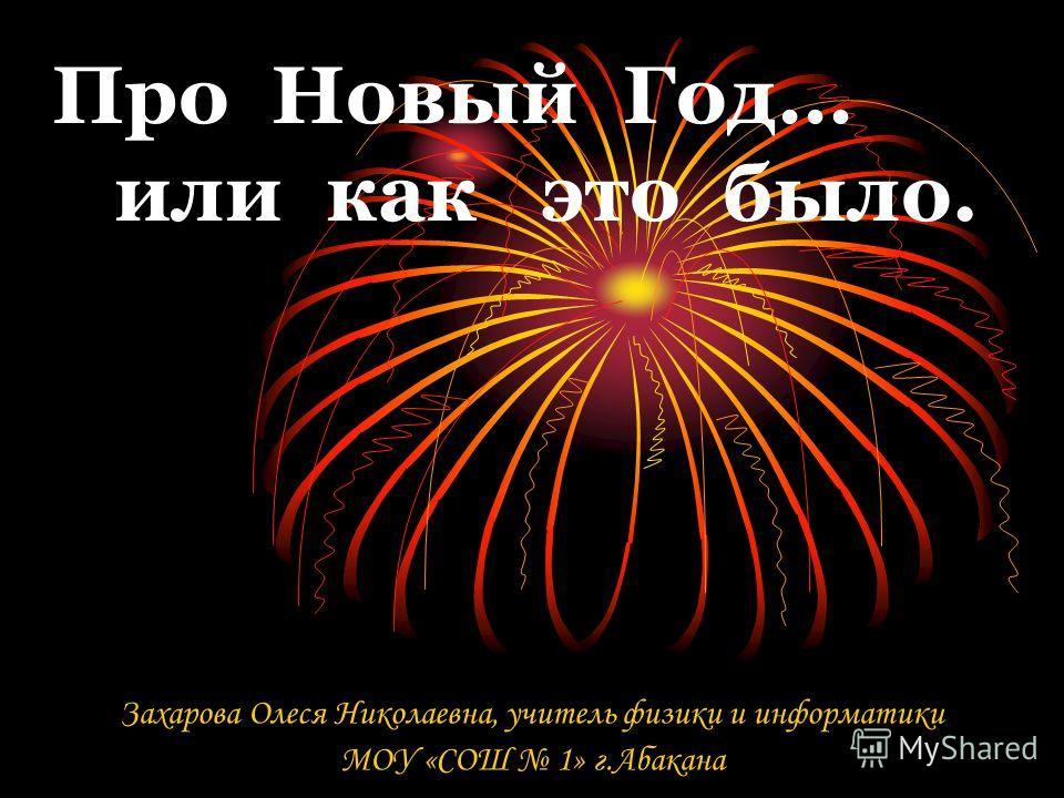 Про Новый Год… или как это было. Захарова Олеся Николаевна, учитель физики и информатики МОУ «СОШ 1» г.Абакана