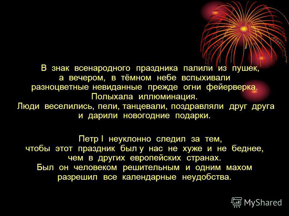 В знак всенародного праздника палили из пушек, а вечером, в тёмном небе вспыхивали разноцветные невиданные прежде огни фейерверка. Полыхала иллюминация. Люди веселились, пели, танцевали, поздравляли друг друга и дарили новогодние подарки. Петр I неук