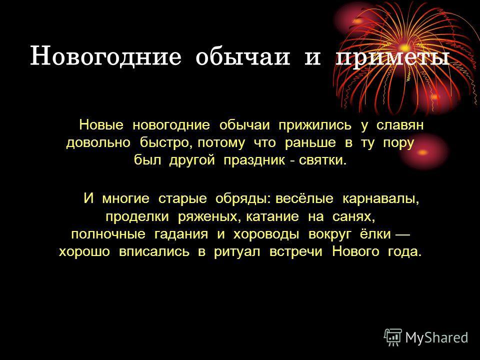 Новогодние обычаи и приметы Новые новогодние обычаи прижились у славян довольно быстро, потому что раньше в ту пору был другой праздник - святки. И многие старые обряды: весёлые карнавалы, проделки ряженых, катание на санях, полночные гадания и хоров