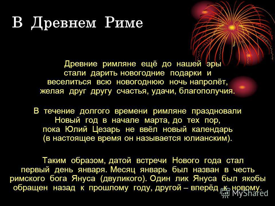 В Древнем Риме Древние римляне ещё до нашей эры стали дарить новогодние подарки и веселиться всю новогоднюю ночь напролёт, желая друг другу счастья, удачи, благополучия. В течение долгого времени римляне праздновали Новый год в начале марта, до тех п