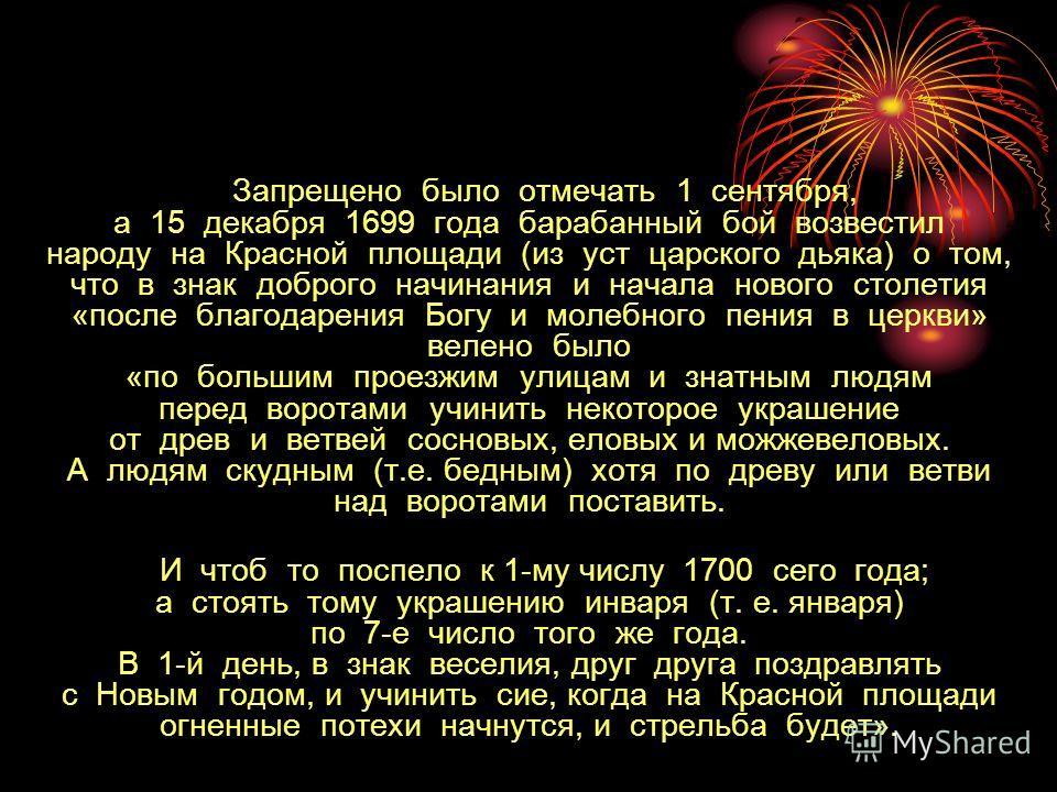 Запрещено было отмечать 1 сентября, а 15 декабря 1699 года барабанный бой возвестил народу на Красной площади (из уст царского дьяка) о том, что в знак доброго начинания и начала нового столетия «после благодарения Богу и молебного пения в церкви» ве