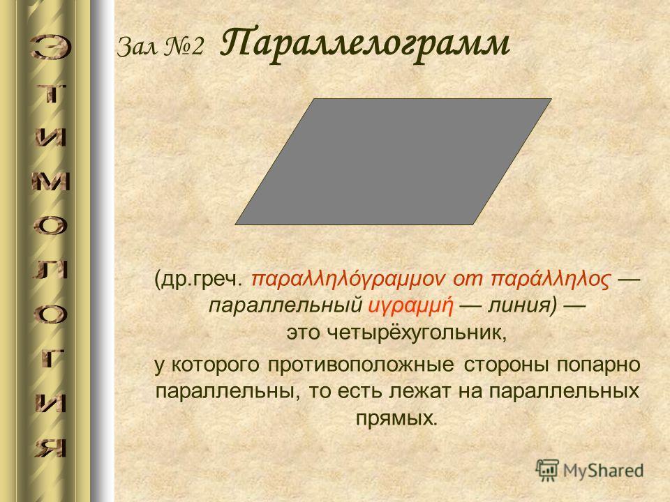 Зал 2 Параллелограмм (др.греч. παραλληλόγραμμον от παράλληλος параллельный иγραμμή линия) это четырёхугольник, у которого противоположные стороны попарно параллельны, то есть лежат на параллельных прямых.