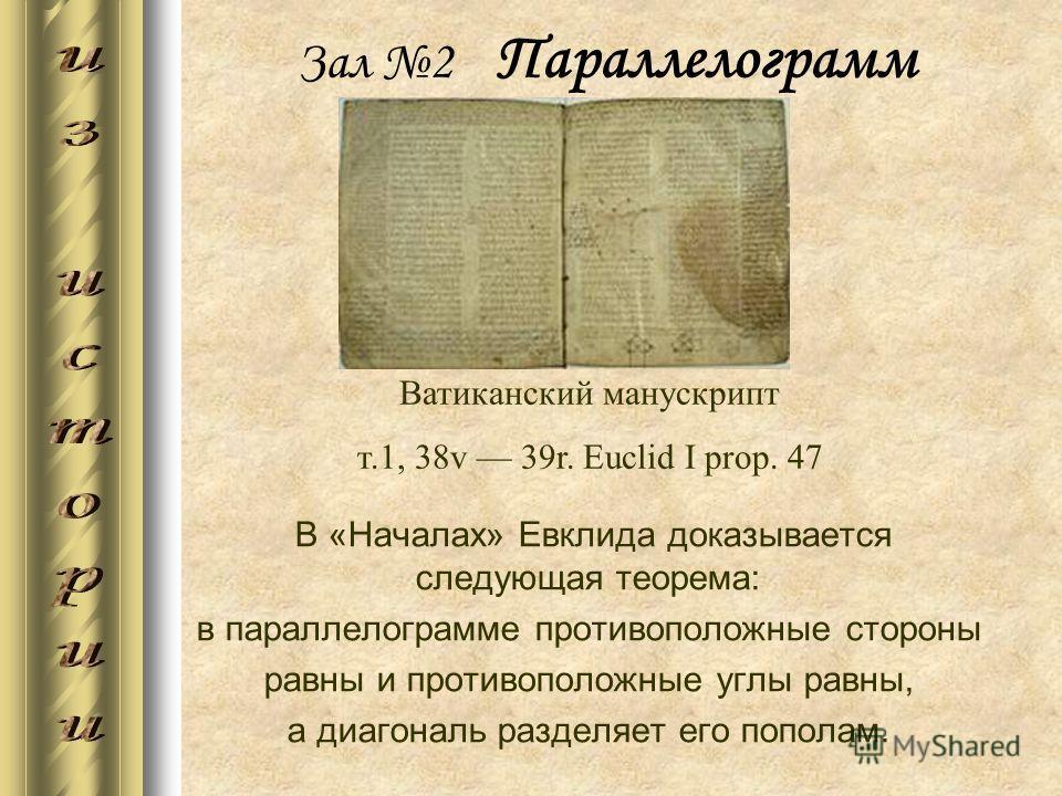 Зал 2 Параллелограмм В «Началах» Евклида доказывается следующая теорема: в параллелограмме противоположные стороны равны и противоположные углы равны, а диагональ разделяет его пополам. Ватиканский манускрипт т.1, 38v 39r. Euclid I prop. 47